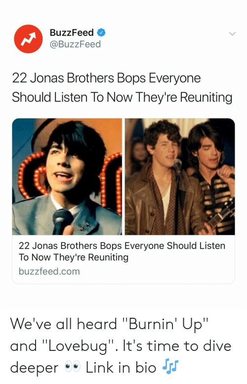 "Buzzfeed, Jonas Brothers, and Link: BuzzFeed  @BuzzFeed  22 Jonas Brothers Bops Everyone  Should Listen To Now They're Reuniting  22 Jonas Brothers Bops Everyone Should Listen  To Now They're Reuniting  buzzfeed.com We've all heard ""Burnin' Up"" and ""Lovebug"". It's time to dive deeper 👀 Link in bio 🎶"
