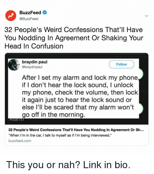 """Head, Phone, and Weird: BuzzFeed  @BuzzFeed  32 People's Weird Confessions That'll Have  You Nodding In Agreement Or Shaking Your  Head In Confusion  braydin paul  @braydinpaul  Follow  After I set my alarm and lock my phone  if I don't hear the lock sound, I unlock  my phone, check the volume, then lock  it again just to hear the lock sound or  else l'll be scared that my alarm won't  go off in the morning.  32 People's Weird Confessions That'll Have You Nodding In Agreement Or Sh...  """"When I'm in the car, I talk to myself as if I'm being interviewed.""""  buzzfeed.com This you or nah? Link in bio."""