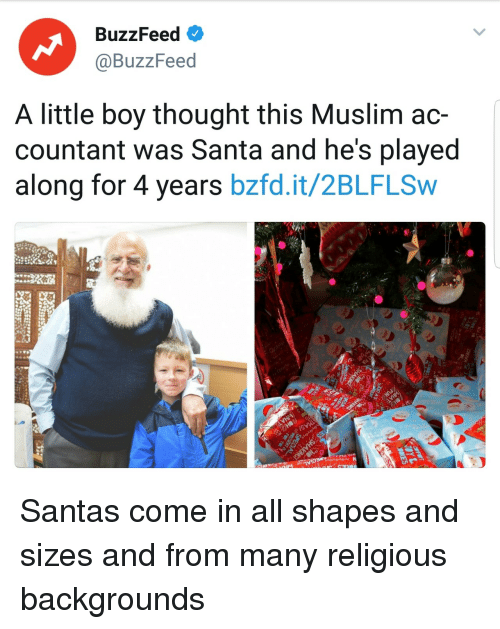 Muslim, Buzzfeed, and Santa: BuzzFeed  @BuzzFeed  A little boy thought this Muslim ac-  countant was Santa and he's played  along for 4 years bzfd.it/2BLFLSw Santas come in all shapes and sizes and from many religious backgrounds