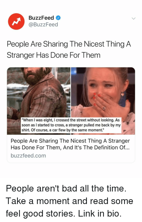 """Bad, Soon..., and Buzzfeed: BuzzFeed  @BuzzFeed  People Are Sharing The Nicest Thing A  Stranger Has Done For Them  """"When I was eight, I crossed the street without looking. As  soon as I started to cross, a stranger pulled me back by my  shirt. Of course, a car flew by the same moment.""""  People Are Sharing The Nicest Thing A Stranger  Has Done For Them, And It's The Definition Of..  buzzfeed.com People aren't bad all the time. Take a moment and read some feel good stories. Link in bio."""