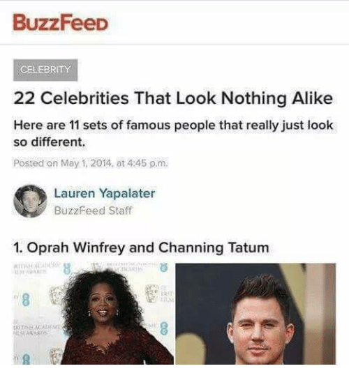 Oprah Winfrey, Buzzfeed, and Channing Tatum: BuzzFeeD  CELEBRITY  22 Celebrities That Look Nothing Alike  Here are 11 sets of famous people that really just look  so different.  Posted on May 1, 2014, at 445 p.m  Lauren Yapalater  BuzzFeed Staff  1. Oprah Winfrey and Channing Tatum