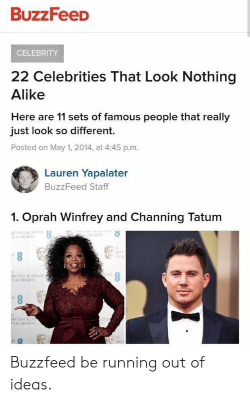 Academy Awards, Oprah Winfrey, and Academy: BuzzFeeD  CELEBRITY  22 Celebrities That Look Nothing  Alike  Here are 11 sets of famous people that really  just look so different.  Posted on May 1, 2014, at 4:45 p.m  Lauren Yapalater  BuzzFeed Staff  1. Oprah Winfrey and Channing Tatum  RITISH ACADE  AWARDS  F1I  SY  İRITISH ACADEMY  AWARDS  RITISH ACA  ILM AWARDS Buzzfeed be running out of ideas.