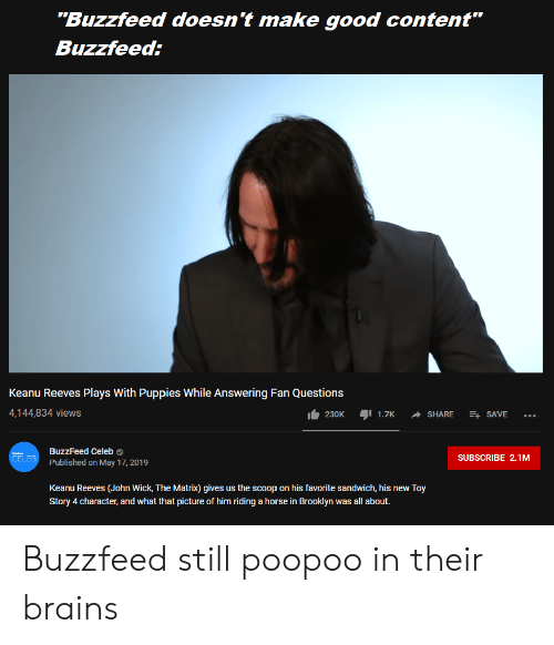 "Brains, John Wick, and Puppies: ""Buzzfeed doesn't make good content""  Buzzfeed:  Keanu Reeves Plays With Puppies While Answering Fan Questions  4,144,834 views  I 1.7K  + SAVE  230K  SHARE  BuzzFeed Celeb O  SUBSCRIBE 2.1M  CELEB  Published on May 17, 2019  Keanu Reeves (John Wick, The Matrix) gives us the scoop on his favorite sandwich, his new Toy  Story 4 character, and what that picture of him riding a horse in Brooklyn was all about. Buzzfeed still poopoo in their brains"