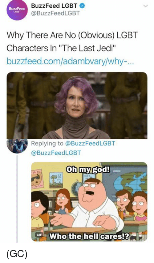"God, Jedi, and Lgbt: BuzzFeed LGBT  @BuzzFeedLGBT  LGBT  Why There Are No (Obvious) LGBT  Characters In ""The Last Jedi""  buzzfeed.com/adambvary/why-.  Replying to @BuzzFeedLGBT  @BuzzFeedLGBT  oh my god!  ar Who the hell cares!? (GC)"