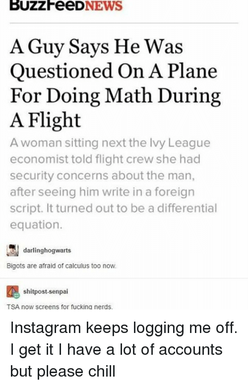 Chill, Fucking, and Instagram: BUZZFeeD  NEWS  A Guy Says He was  Questioned On A Plane  For Doing Math During  A Flight  A woman sitting next the lvy League  economist told flight crew she had  security concerns about the man,  after seeing him write in a foreign  script. It turned out to be a differential  equation.  darling hogwarts  Bigots are afraid of calculus too now.  shitpost-senpai  TSA now screens for fucking nerds. Instagram keeps logging me off. I get it I have a lot of accounts but please chill