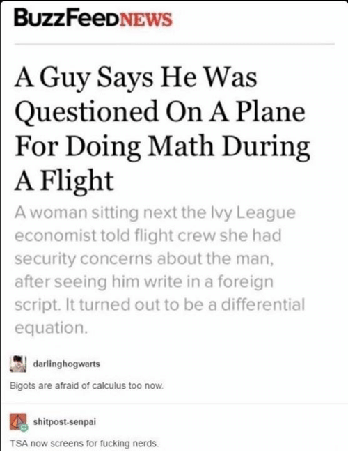 Memes, Nerd, and News: BuzzFeeD  NEWS  A Guy Says He Was  Questioned On A Plane  or Doing Math During  A Flight  A woman sitting next the lvy League  economist told flight crew she had  security concerns about the man,  after seeing him write in a foreign  script. It turned out to be a differential  equation.  darlinghogwarts  Bigots are afraid of calculus too now.  shitpost-senpai  TSA now screens for fucking nerds.