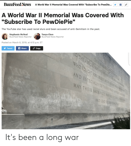 "News, youtube.com, and Buzzfeed: BuzzFeed News A World War II Memorial Was Covered With ""Subscribe To PewDie...  A World War II Memorial Was Covered With  ""Subscribe To PewDiePie""  The YouTube star has used racial slurs and been accused of anti-Semitism in the past.  Stephanie McNeal  BuzzFeed News Reporter  Tanya Chen  BuzzFeed News Reporter  Posted on March 8, 2019, at 4:13 p.m. ET  Copy  TweetShare  0%  AND ESPECIH  MAY THEIR SACA/FICE INSTI&E FOTUE GENTRG  AE WHO SUFFERKED AND DED  AND LEAD TO UNIVERSAIL FERC It's been a long war"