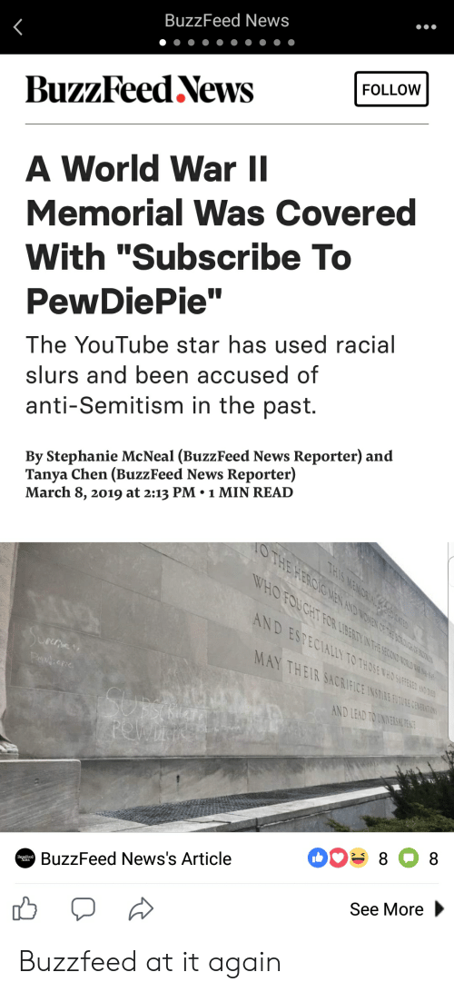 "News, youtube.com, and Buzzfeed: BuzzFeed News  BuzzFeed NewsFOLLOW  A World War ll  Memorial Was Covered  With ""Subscribe To  PewDiePie""  The YouTube star has used racial  slurs and been accused of  anti-Semitism in the past.  By Stephanie McNeal (BuzzFeed News Reporter) and  Tanya Chen (BuzzFeed News Reporter)  March 8, 2019 at 2:13 PM.1 MIN READ  MAY  tCI  TH  тот  Ac  IFİCE !  AND LEAD TO UNIVERSA TE  BuzzFeed News's Article  See More Buzzfeed at it again"