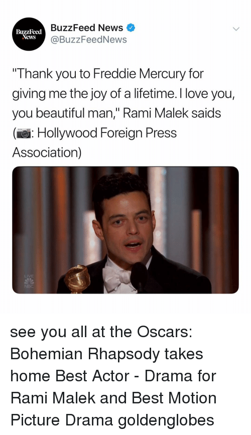 "Beautiful, Love, and News: BuzzFeed News  @BuzzFeedNews  BuzzFeed  Thank you to Freddie Mercury for  giving me the joy of a lifetime. I love you,  you beautiful man,"" Rami Malek saids  (e: Hollywood Foreign Press  Association)  LIVE see you all at the Oscars: Bohemian Rhapsody takes home Best Actor - Drama for Rami Malek and Best Motion Picture Drama goldenglobes"