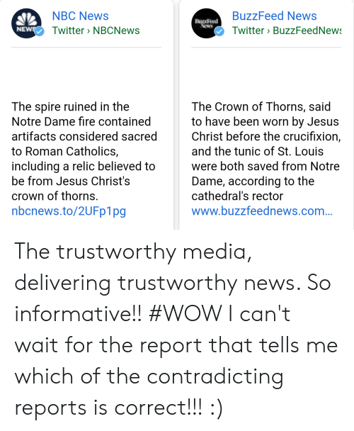 Fire, Jesus, and News: BuzzFeed News  NBC News  Twitter NBCNews  NE  Twitter BuzzFeedNew  The spire ruined in the  Notre Dame fire contained  artifacts considered sacred  to Roman Catholics,  including a relic believed to  be from Jesus Christ's  crown of thorns.  nbcnews.to/2UFp1pg  The Crown of Thorns, said  to have been worn by Jesus  Christ before the crucifixion,  and the tunic of St. Louis  were both saved from Notre  Dame, according to the  cathedral's rector  www.buzzfeednews.com The trustworthy media, delivering trustworthy news. So informative!! #WOW I can't wait for the report that tells me which of the contradicting reports is correct!!! :)