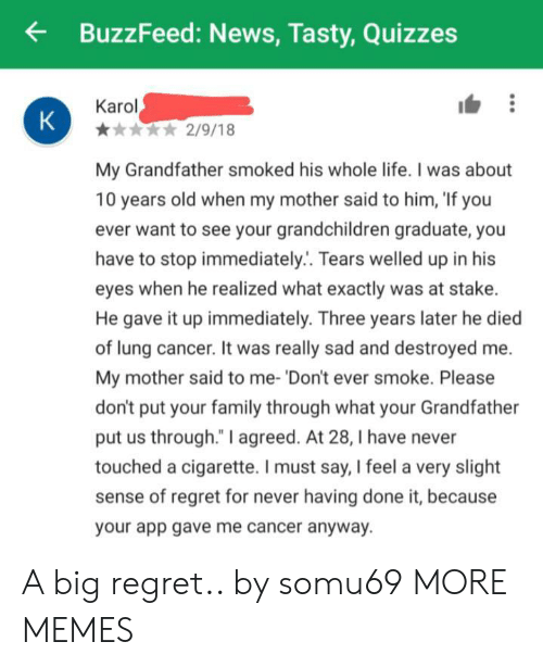 """Dank, Family, and Life: BuzzFeed: News, Tasty,Quizzes  Karol  K  2/9/18  My Grandfather smoked his whole life. I was about  10 years old when my mother said to him, 'If you  ever want to see your grandchildren graduate, you  have to stop immediately.. Tears welled up in his  eyes when he realized what exactly was at stake.  He gave it up immediately. Three years later he died  of lung cancer. It was really sad and destroyed  My mother said to me- 'Don't ever smoke. Please  don't put your family through what your Grandfat  put us through."""" I agreed. At 28, I have never  touched a cigarette. I must say, I feel a very slight  sense of regret for never having done it, because  your app gave me cancer anyway. A big regret.. by somu69 MORE MEMES"""