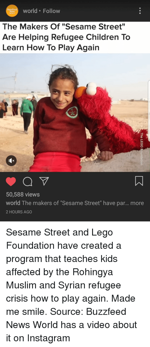 "Children, Instagram, and Lego: BuzzFeed  News  WORLD  ueerld Follow  The Makers Of ""Sesame Street""  Are Helping Refugee Children To  Learn How To Play Again  50,588 views  world The makers of ""Sesame Street"" have par... more  2 HOURS AGO"