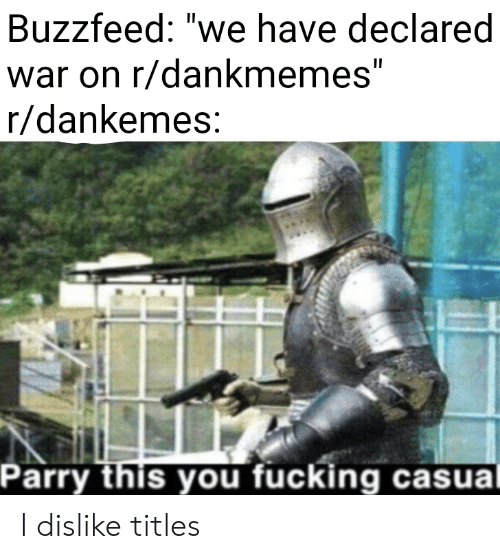 """Fucking, Buzzfeed, and War: Buzzfeed: """"we have declared  war on r/dankmemes""""  r/dankemes  Parry this you fucking casua I dislike titles"""
