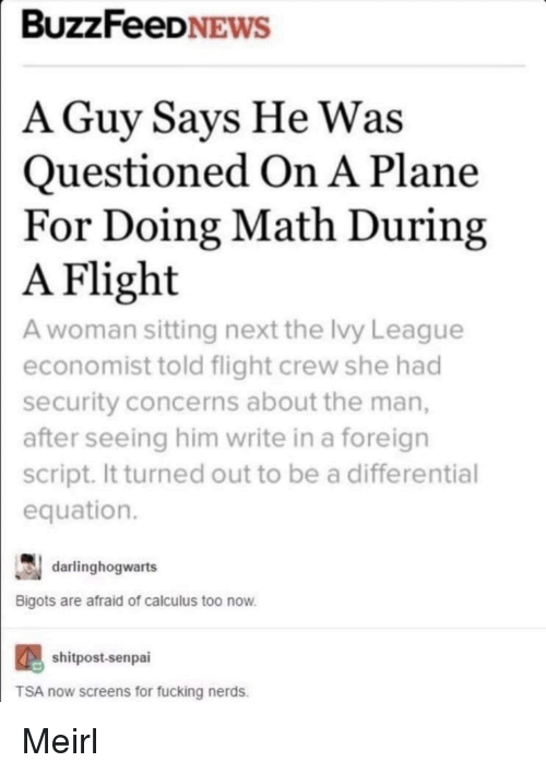 Fucking, Flight, and Math: BUZZFeeDNEWS  A Guy Savs He Was  Questioned On A Plane  For Doing Math During  Flight  A woman sitting next the Ivy League  economist told flight crew she had  security concerns about the man,  after seeing him write in a foreign  script. It turned out to be a differential  equation.  A  darlinghogwarts  Bigots are afraid of calculus too now  shitpost-senpai  TSA now screens for fucking nerds. Meirl