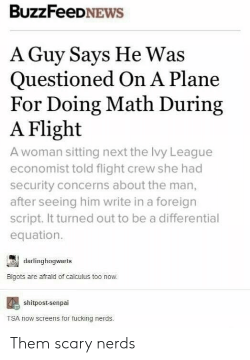 Fucking, Flight, and Math: BuzzFeeDNEWS  A Guy Says He Was  Questioned On A Plane  For Doing Math During  A Flight  A woman sitting next the lvy League  economist told flight crew she had  security concerns about the man,  after seeing him write in a foreign  script. It turned out to be a differential  equation.  darlinghogwarts  Bigots are afraid of calculus too now.  shitpost-senpai  TSA now screens for fucking nerds Them scary nerds