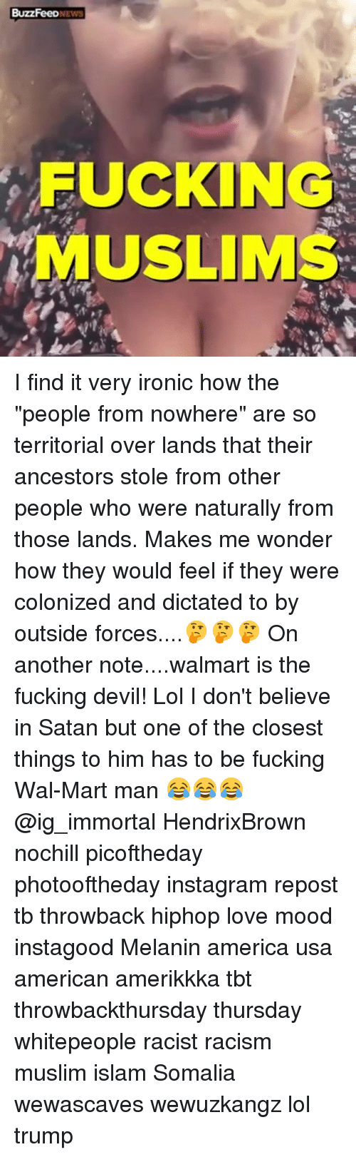 "America, Fucking, and Instagram: BuzzFeeDNEWS  FUCKING  MUSLIMS I find it very ironic how the ""people from nowhere"" are so territorial over lands that their ancestors stole from other people who were naturally from those lands. Makes me wonder how they would feel if they were colonized and dictated to by outside forces....🤔🤔🤔 On another note....walmart is the fucking devil! Lol I don't believe in Satan but one of the closest things to him has to be fucking Wal-Mart man 😂😂😂 @ig_immortal HendrixBrown nochill picoftheday photooftheday instagram repost tb throwback hiphop love mood instagood Melanin america usa american amerikkka tbt throwbackthursday thursday whitepeople racist racism muslim islam Somalia wewascaves wewuzkangz lol trump"