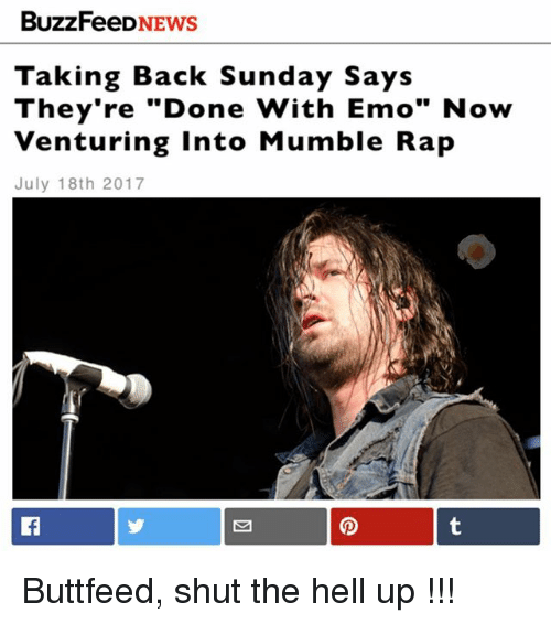 "Emo, Memes, and Rap: BUZZFeeDNEWS  Taking Back Sunday Says  They're ""Done With Emo"" Now  Venturing Into Mumble Rap  July 18th 2017 Buttfeed, shut the hell up !!!"