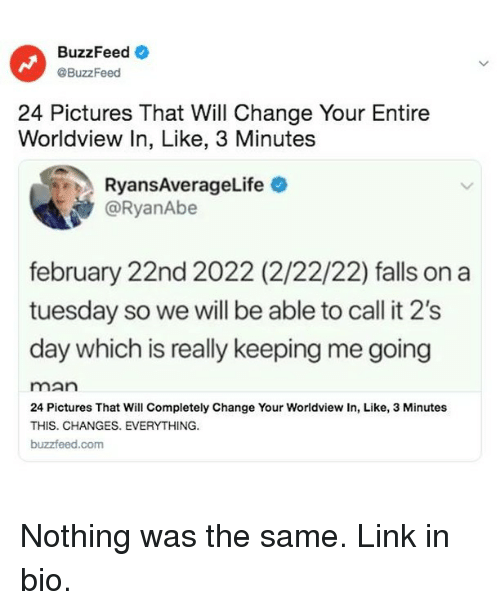 On a Tuesday, Buzzfeed, and Link: BuzzFeedO  @BuzzFeed  24 Pictures That Will Change Your Entire  Worldview In, Like, 3 Minutes  RyansAverageLife  @RyanAbe  february 22nd 2022 (2/22/22) falls on a  tuesday so we will be able to call it 2's  day which is really keeping me going  man  24 Pictures That Will Completely Change Your Worldview In, Like, 3 Minutes  THIS. CHANGES. EVERYTHING.  buzzfeed.com Nothing was the same. Link in bio.