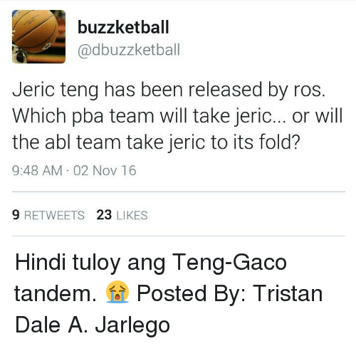 Filipino (Language), Pba, and Been: buzzketball  adbuzzketball  Jeric teng has been released by ros.  Which pba team will take jeric  or will  the abl team take jeric to its fold?  9:48 AM 02 Nov 16  9 RETWEETS  23  LIKES Hindi tuloy ang Teng-Gaco tandem. 😭  Posted By: Tristan Dale A. Jarlego