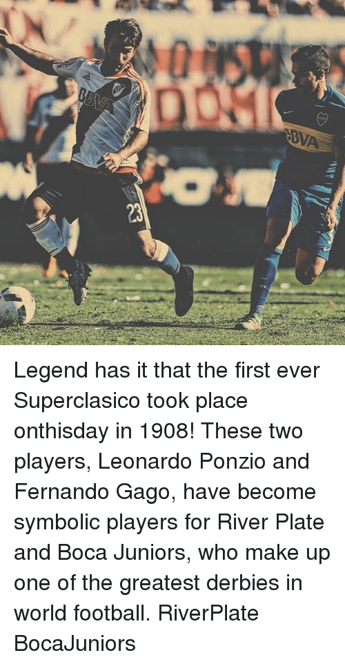 Football, Memes, and World: BVA  23 Legend has it that the first ever Superclasico took place onthisday in 1908! These two players, Leonardo Ponzio and Fernando Gago, have become symbolic players for River Plate and Boca Juniors, who make up one of the greatest derbies in world football. RiverPlate BocaJuniors