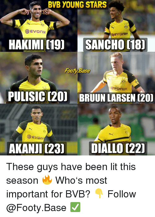 Lit, Memes, and Stars: BVB YOUNG STARS  09  HAKIMI (19 SANCHO 18  Footy Base  BYB  09  PULISIC (20) BRUUN LARSEN (20  eEVOn  AKANJI (23DIALLO [221 These guys have been lit this season 🔥 Who's most important for BVB? 👇 Follow @Footy.Base ✅
