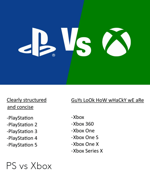 PlayStation, Xbox One, and Xbox: BVs  Clearly structured  GuYs LoOk HoW wHaCkY wE aRe  and concise  -Xbox  -PlayStation  -PlayStation 2  -PlayStation 3  -PlayStation 4  -PlayStation 5  -Xbox 360  -Xbox One  -Xbox One S  -Xbox One X  -Xbox Series X PS vs Xbox