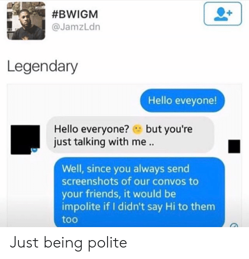 Friends, Hello, and Screenshots:  #BWIGM  @JamzLdn  Legendary  Hello eveyone!  Hello everyone?but you're  just talking with me..  Well, since you always send  screenshots of our convos to  your friends, it would be  impolite if I didn't say Hi to them  too Just being polite