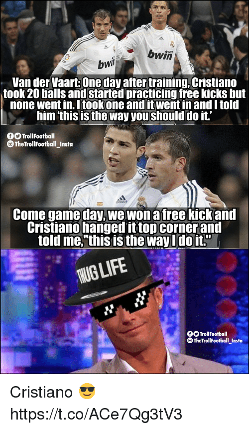 """Memes, Free, and Game: bwin  bwi  Van der Vaart: One day after training, Cristiano  took 20 balls and started practicing free kicks but  none went in Itookone and itwent in and I told  him 'this is the way you should do it'  OOTrollfootball  TheTrollFootball_Insta  Come game day, we won a free kickand  Cristiano hanged it topcornerand  told me,""""this is the way Udoit.""""  UGLIF  fOTrollFootball  ® TheTrollFootball Insta Cristiano 😎 https://t.co/ACe7Qg3tV3"""