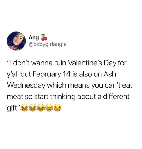 """Ash, Memes, and Valentine's Day: @bxbygirlangie  """"l don't wanna ruin Valentine's Day for  all but February 14 is also on  Wednesday which means you can't eat  meat so start thinking about a different  gift""""부부부  Ash"""