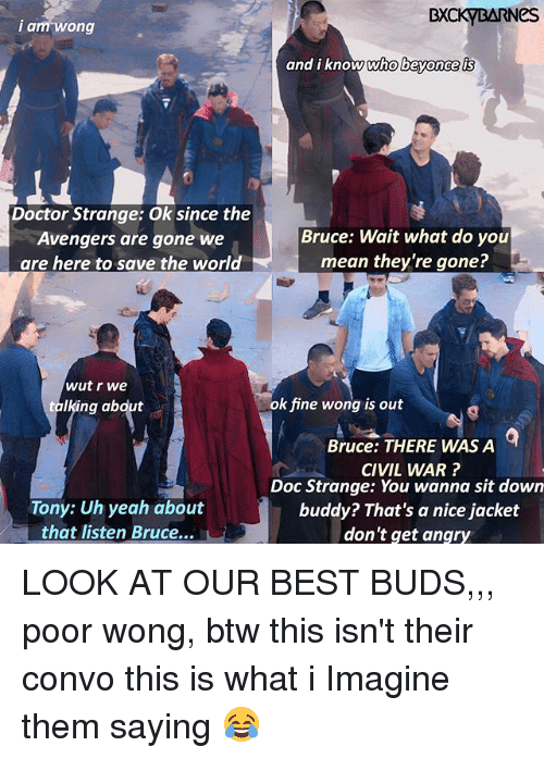 Doctor, Memes, and Yeah: BXCKYBARNeS  i a  am wong  and i know who bevonce is  Doctor Strange: Ok since the  Avengers are gone we  are here to save the world  Bruce: Wait what do you  mean they're gone?  wut r we  talking abdut  ok fine wong is out  Bruce: THERE WAS A  CIVIL WAR?  Doc Strange: You wanna sit down  buddy? That's a nice jacket  don't get angry  Tony: Uh yeah about  that listen Bruce... LOOK AT OUR BEST BUDS,,, poor wong, btw this isn't their convo this is what i Imagine them saying 😂