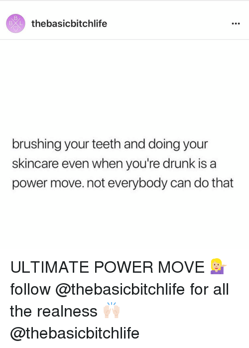 Drunk, Power, and All The: BXL  thebasicbitchlife  brushing your teeth and doing your  skincare even when you're drunk is a  power move. not everybody can do that ULTIMATE POWER MOVE 💁🏼 follow @thebasicbitchlife for all the realness 🙌🏻 @thebasicbitchlife