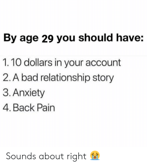 Bad, Anxiety, and Pain: By age 29 you should have:  1.10 dollars in your account  2. A bad relationship story  3. Anxiety  4. Back Pain Sounds about right 😭