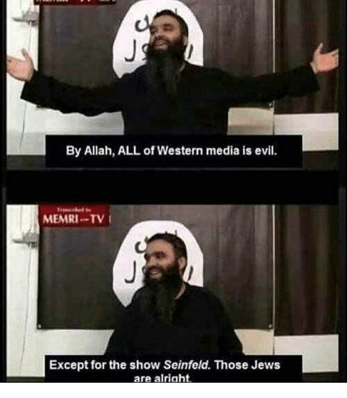 Seinfeld, Western, and Evil: By Allah, ALL of Western media is evil.  MEMRI TV  Except for the show Seinfeld. Those Jews  are alriaht