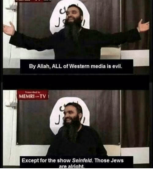 Seinfeld, Western, and Evil: By Allah, ALL of Western media is evil.  MEMRI-TV  Except for the show Seinfeld. Those Jews  are alriaht