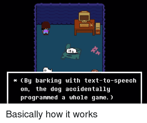 Game, Text, and How: * (By barking with text-to-speech  on, the doq accidentallu  programmed a whole game. > Basically how it works
