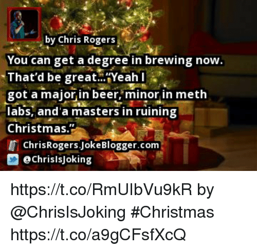 "Beer, Christmas, and Memes: by Chris Rogers  You can get a degree in brewing now  That'd be great..""Yeah l  got a major, in beer, minor in meth  abs, and'a masters in ruining  Christmas.  ChrisRogers.JokeBlogger.com  藝@chrisisjoking https://t.co/RmUIbVu9kR by @ChrisIsJoking #Christmas https://t.co/a9gCFsfXcQ"