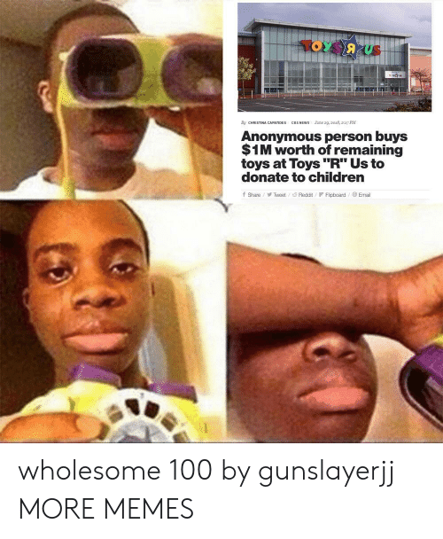 """Children, Dank, and Memes: By CHRISTINA CAPATIDES CBS NEWS ne 29, 2018, 2:17 PM  Anonymous person buys  $1M worth of remaining  toys at Toys""""R"""" Us to  donate to children  fShareTweet/Reddit F Flipboard Email wholesome 100 by gunslayerjj MORE MEMES"""