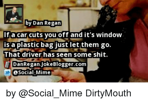 Memes, Shit, and Blogger: by Dan Regan  If a car cuts you off and it's window  IS a plastic bag just let them go  That driver has seen some shit  E DanRegan Joke Blogger.com by @Social_Mime DirtyMouth