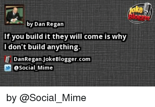 Memes, Blogger, and Jokes: by Dan Regan  If you build it they will come is why  I don't build anything.  DanRegan Joke Blogger.com  Social Mime by @Social_Mime