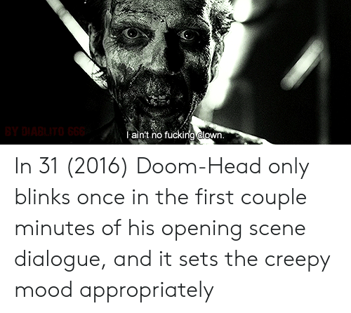 Creepy, Fucking, and Head: BY DIABLITO 666  l ain't no fucking clown In 31 (2016) Doom-Head only blinks once in the first couple minutes of his opening scene dialogue, and it sets the creepy mood appropriately