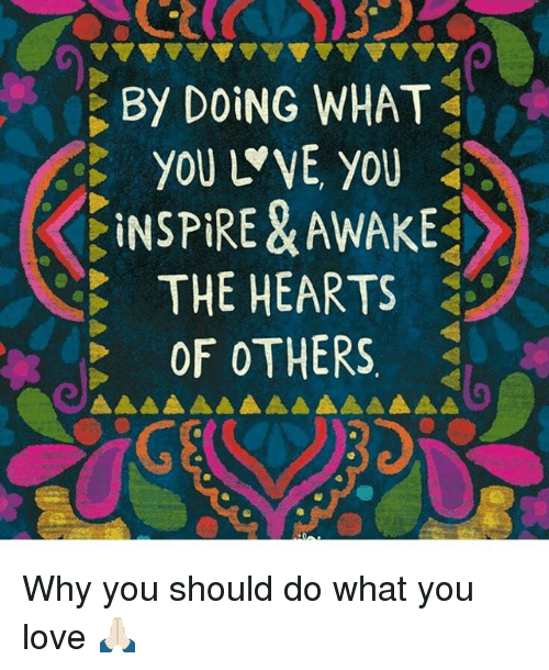 Love, Memes, and Hearts: By DOING WHAT  you WVE you  INSPIRE &AWAKE  THE HEARTS  OF OTHERS Why you should do what you love 🙏🏻