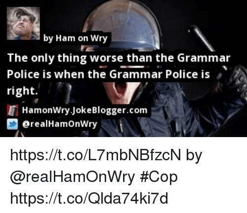 Memes, Police, and 🤖: by Ham on Wry  The only thing worse than the Grammar  Police is when the Grammar Police is  right.  HamonWry JokeBlogger.com  @realHamOnWry https://t.co/L7mbNBfzcN by @realHamOnWry #Cop https://t.co/Qlda74ki7d