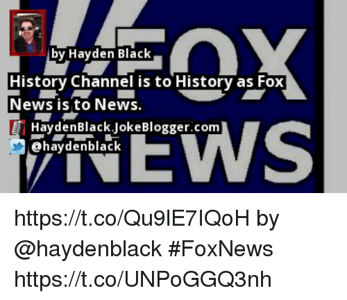 Memes, News, and Black: by Hayden Black  History Channel is to History as Fox  News is to News.  HaydenBlack.JokeBlogger.com  aydenblaC https://t.co/Qu9lE7IQoH by @haydenblack #FoxNews https://t.co/UNPoGGQ3nh