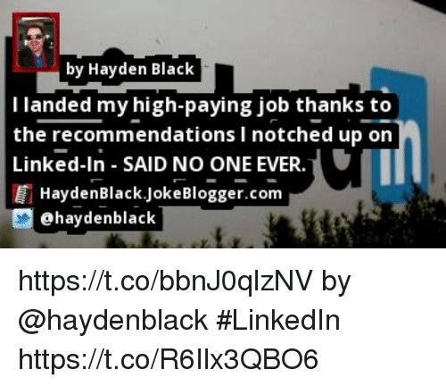 LinkedIn, Memes, and Black: by Hayden Black  I landed my high-paying job thanks to  the recommendations I notched up on  Linked-In SAID NO ONE EVER.  HaydenBlack.JokeBlogger.com  @haydenblack https://t.co/bbnJ0qlzNV by @haydenblack #LinkedIn https://t.co/R6Ilx3QBO6