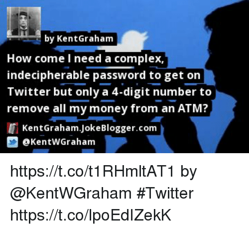 Complex, Memes, and Money: by KentGraham  How come l need a complex,  indecipherable password to get on  Twitter but only a 4-digit number to  remove all my money from an ATM?  KentGraham.JokeBlogger.com  @KentWGrahamm https://t.co/t1RHmltAT1 by @KentWGraham #Twitter https://t.co/lpoEdIZekK