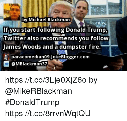 Fire, Memes, and Blogger: by Michael Blackman  f,vou start following DonaldTrump  T witter also recommends you follow  James Woods and a dumpster fire  葺paracom e dianO9.Joke Blogger.com  MBlackman37 https://t.co/3Lje0XjZ6o by @MikeRBlackman #DonaldTrump https://t.co/8rrvnWqtQU