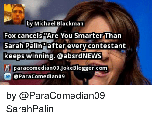 Memes, 🤖, and Fox: by Michael Blackman  Fox cancels Are You Smarter Than  Sarah Palin after every contestant  keeps winning. a absrdNEWB  E para comedian09Joke Blogger.com  D @Para Comedian09 by @ParaComedian09 SarahPalin