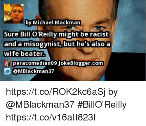 Memes, Michael, and Racist: by Michael Blackman  Sure Bill O Reilly might be racist  and'a misogynist, but he s also'a  wife beater  paracomedian09.JokeBlogger.com  @MBlackman37 https://t.co/ROK2kc6aSj by @MBlackman37 #BillO'Reilly https://t.co/v16aII823l