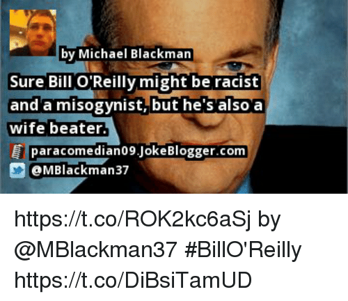 Memes, Michael, and Racist: by Michael Blackman  Sure Bill O Reilly might be racist  and'a misogynist, but he s also'a  wife beater  paracomedian09.JokeBlogger.com  @MBlackman37 https://t.co/ROK2kc6aSj by @MBlackman37 #BillO'Reilly https://t.co/DiBsiTamUD