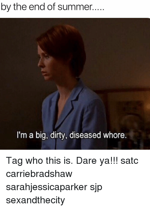 Memes, Summer, and Dirty: by the end of summer..  I'm a big, dirty, diseased whore. Tag who this is. Dare ya!!! satc carriebradshaw sarahjessicaparker sjp sexandthecity